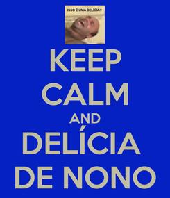 Poster: KEEP CALM AND DELÍCIA  DE NONO