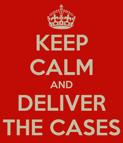 Poster: KEEP CALM AND DELIVER THE CASES