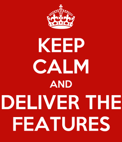 Poster: KEEP CALM AND DELIVER THE FEATURES
