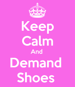 Poster: Keep Calm And  Demand  Shoes