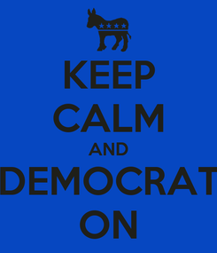 Poster: KEEP CALM AND DEMOCRAT ON