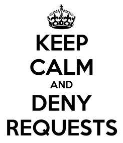 Poster: KEEP CALM AND DENY REQUESTS