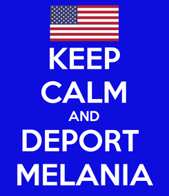 Poster: KEEP CALM AND DEPORT  MELANIA