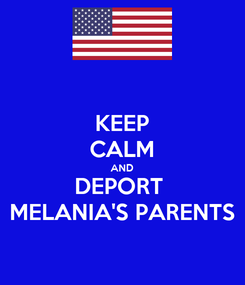Poster: KEEP CALM AND DEPORT  MELANIA'S PARENTS