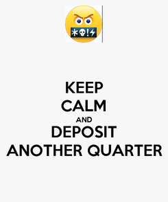 Poster: KEEP CALM AND DEPOSIT ANOTHER QUARTER