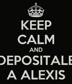 Poster: KEEP CALM AND DEPOSITALE A ALEXIS