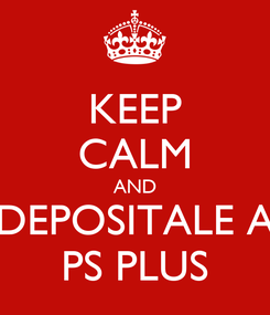 Poster: KEEP CALM AND DEPOSITALE A PS PLUS