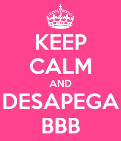 Poster: KEEP CALM AND DESAPEGA BBB