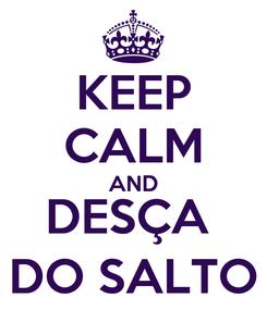 Poster: KEEP CALM AND DESÇA  DO SALTO