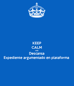 Poster: KEEP CALM AND Descansa Expediente argumentado en plataforma