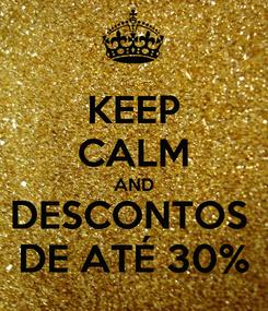 Poster: KEEP CALM AND DESCONTOS  DE ATÉ 30%