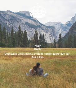 Poster: KEEP CALM AND Desculpas Cintia minha amizade cotigo quero que var Até o Fim.
