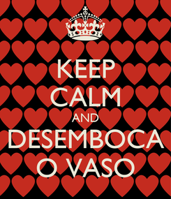 Poster: KEEP CALM AND DESEMBOCA O VASO