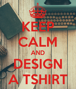 Poster: KEEP CALM AND DESIGN A TSHIRT