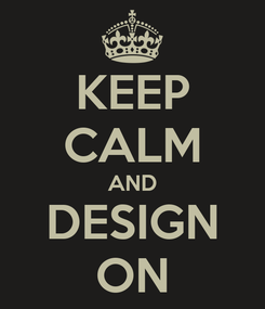 Poster: KEEP CALM AND DESIGN ON
