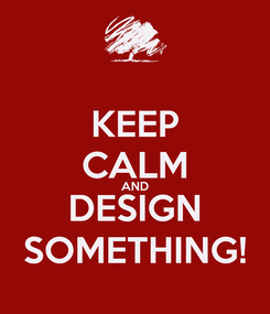 Poster: KEEP CALM AND DESIGN SOMETHING!