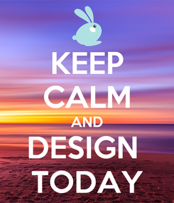 Poster: KEEP CALM AND DESIGN  TODAY
