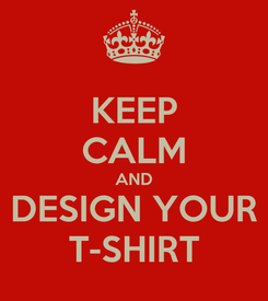 Poster: KEEP CALM AND DESIGN YOUR T-SHIRT