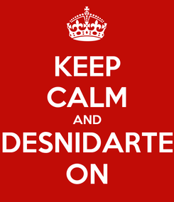 Poster: KEEP CALM AND DESNIDARTE ON