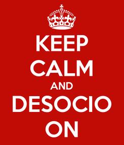 Poster: KEEP CALM AND DESOCIO ON