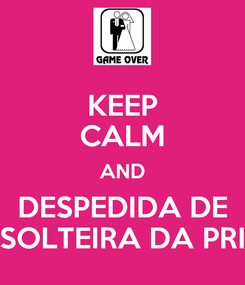 Poster: KEEP CALM AND DESPEDIDA DE SOLTEIRA DA PRI