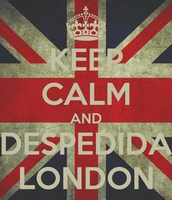 Poster: KEEP CALM AND DESPEDIDA LONDON