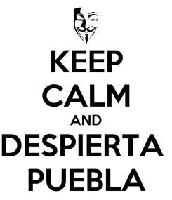 Poster: KEEP CALM AND DESPIERTA  PUEBLA
