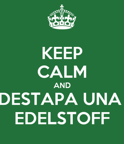 Poster: KEEP CALM AND DESTAPA UNA  EDELSTOFF