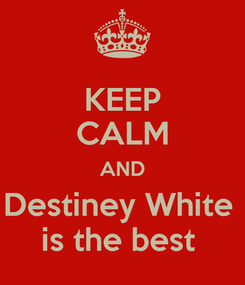 Poster: KEEP CALM AND Destiney White  is the best