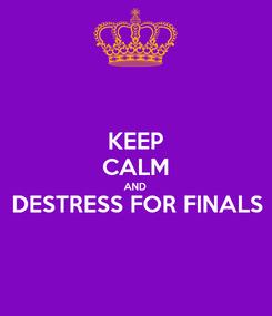 Poster: KEEP CALM AND DESTRESS FOR FINALS