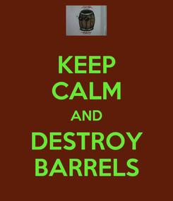 Poster: KEEP CALM AND DESTROY BARRELS