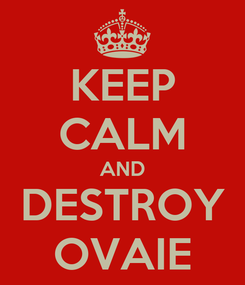 Poster: KEEP CALM AND DESTROY OVAIE