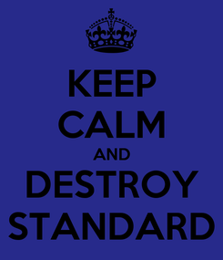 Poster: KEEP CALM AND DESTROY STANDARD
