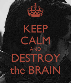 Poster: KEEP CALM AND DESTROY the BRAIN