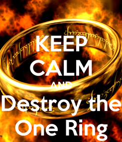 Poster: KEEP CALM AND Destroy the One Ring