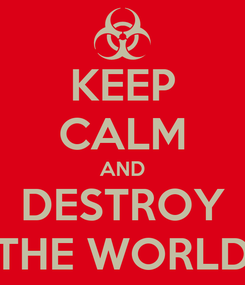 Poster: KEEP CALM AND DESTROY THE WORLD