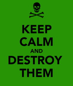 Poster: KEEP CALM AND DESTROY  THEM