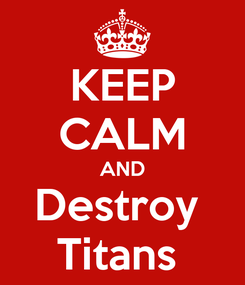Poster: KEEP CALM AND Destroy  Titans