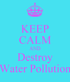 Poster: KEEP CALM AND Destroy Water Pollution