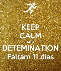 Poster: KEEP CALM AND DETEMINATION Faltam 11 dias