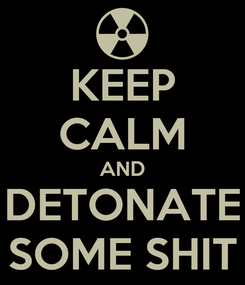 Poster: KEEP CALM AND DETONATE SOME SHIT