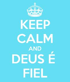 Poster: KEEP CALM AND DEUS É  FIEL