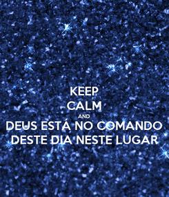 Poster: KEEP CALM AND DEUS ESTÁ NO COMANDO DESTE DIA NESTE LUGAR