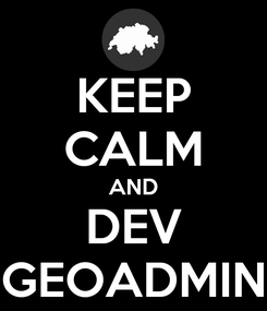 Poster: KEEP CALM AND DEV GEOADMIN