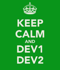 Poster: KEEP CALM AND DEV1 DEV2