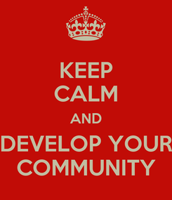 Poster: KEEP CALM AND DEVELOP YOUR COMMUNITY