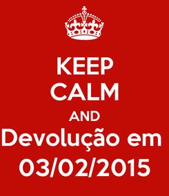 Poster: KEEP CALM AND Devolução em  03/02/2015