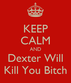Poster: KEEP CALM AND Dexter Will Kill You Bitch