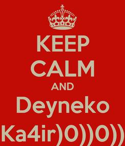 Poster: KEEP CALM AND Deyneko Ka4ir)0))0))