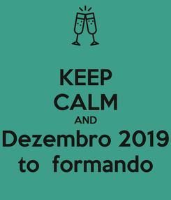 Poster: KEEP CALM AND Dezembro 2019 to  formando